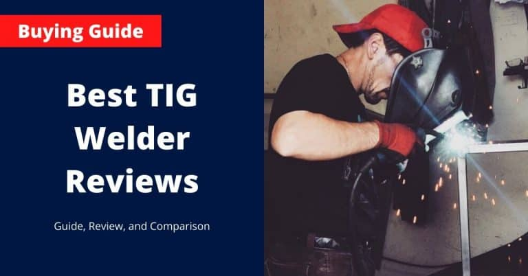 Best TIG Welder Reviews – List, Comparison and Guide