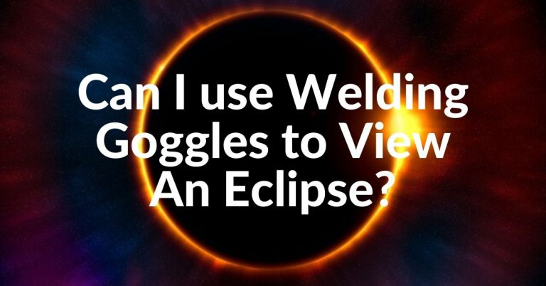 Can I use Welding Goggles to View Eclipse?