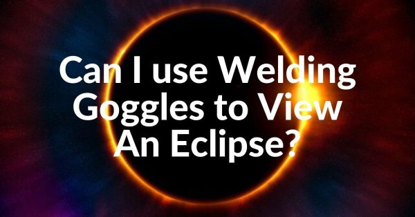 Can I use Welding Goggles to View Eclipse