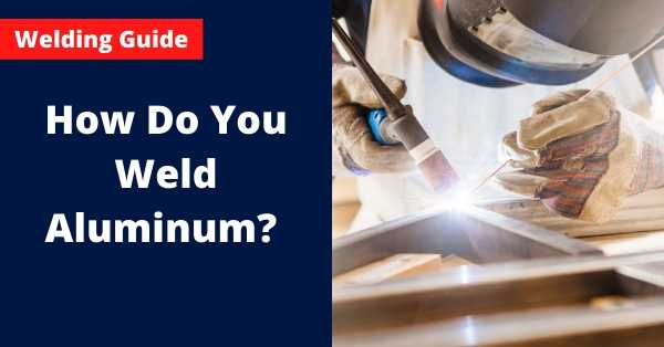 How Do You Weld Aluminum