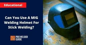 Can You Use A MIG Welding Helmet For Stick Welding?