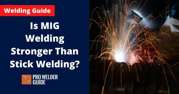 Is MIG Welding Stronger Than Stick Welding?